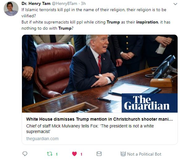 "Tweet: Dr. Henry Tam ‏@HenryBTam 3h3 hours ago More If Islamic terrorists kill ppl in the name of their religion, their religion is to be vilified? But if white supremacists kill ppl while citing Trump as their inspiration, it has nothing to do with Trump? - Link to Guardian article ""White House dismisses Trump mention in Christchurch shooter manifesto"""